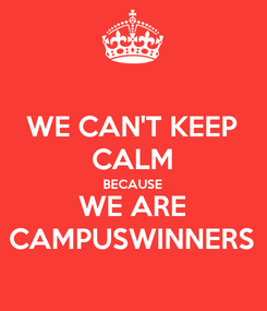 Poster: WE CAN'T KEEP CALM BECAUSE WE ARE CAMPUSWINNERS