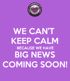 Poster: WE CAN'T  KEEP CALM BECAUSE WE HAVE BIG NEWS COMING SOON!