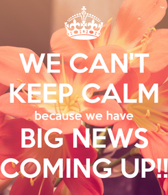 Poster: WE CAN'T KEEP CALM because we have BIG NEWS COMING UP!!