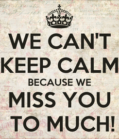 Poster: WE CAN'T KEEP CALM BECAUSE WE MISS YOU  TO MUCH!