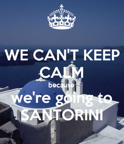 Poster: WE CAN'T KEEP CALM because we're going to SANTORINI