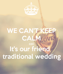 Poster: WE CAN'T KEEP CALM coz It's our friend   traditional wedding