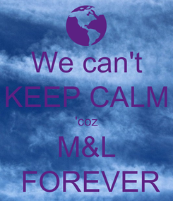 Poster: We can't KEEP CALM 'coz M&L  FOREVER