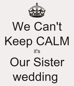 Poster: We Can't Keep CALM it's Our Sister wedding