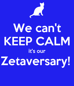 Poster: We can't KEEP CALM it's our Zetaversary!