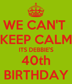 Poster: WE CAN'T  KEEP CALM ITS DEBBIE'S 40th BIRTHDAY