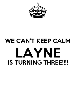 Poster:  WE CAN'T KEEP CALM LAYNE IS TURNING THREE!!!!