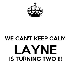 Poster:  WE CAN'T KEEP CALM LAYNE IS TURNING TWO!!!!