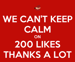 Poster: WE CAN'T KEEP CALM ON 200 LIKES THANKS A LOT