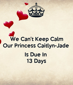 Poster: We Can't Keep Calm Our Princess Caitlyn-Jade   Is Due In  13 Days