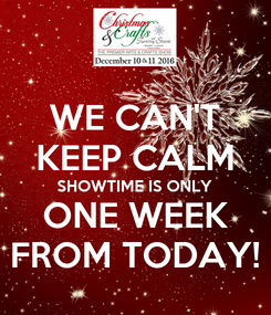 Poster: WE CAN'T KEEP CALM SHOWTIME IS ONLY ONE WEEK FROM TODAY!