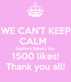Poster: WE CAN'T KEEP CALM   Sophie's Bakery has  1500 likes! Thank you all!