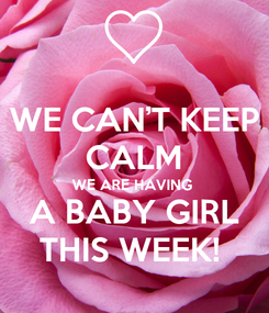 Poster: WE CAN'T KEEP CALM WE ARE HAVING  A BABY GIRL THIS WEEK!