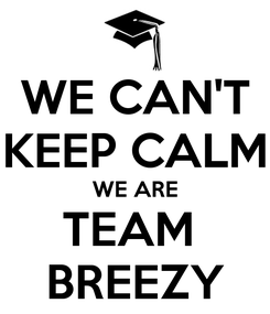 Poster: WE CAN'T KEEP CALM WE ARE TEAM  BREEZY