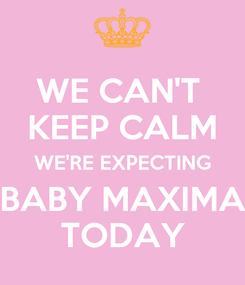 Poster: WE CAN'T  KEEP CALM WE'RE EXPECTING BABY MAXIMA TODAY
