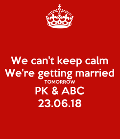 Poster: We can't keep calm We're getting married TOMORROW PK & ABC 23.06.18