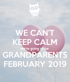 Poster: WE CAN'T KEEP CALM we're going to be GRANDPARENTS FEBRUARY 2019