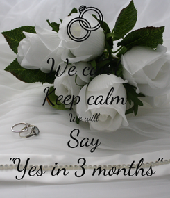 """Poster: We can't Keep calm We will Say """"Yes in 3 months"""""""