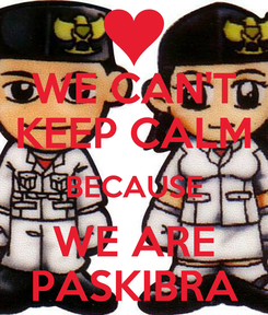 Poster: WE CAN'T KEEP CALM BECAUSE WE ARE PASKIBRA