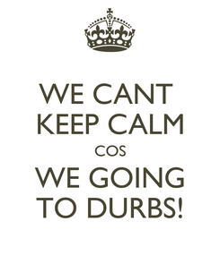 Poster: WE CANT  KEEP CALM COS WE GOING TO DURBS!