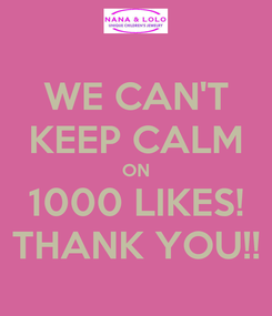 Poster: WE CAN'T KEEP CALM ON 1000 LIKES! THANK YOU!!