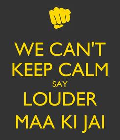 Poster: WE CAN'T KEEP CALM SAY LOUDER MAA KI JAI
