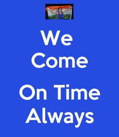 Poster: We  Come  On Time Always