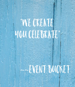"""Poster:  """"We Create  You Celebrate""""             ~~Event Bucket"""