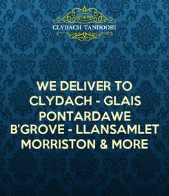 Poster: WE DELIVER TO CLYDACH - GLAIS PONTARDAWE B'GROVE - LLANSAMLET MORRISTON & MORE