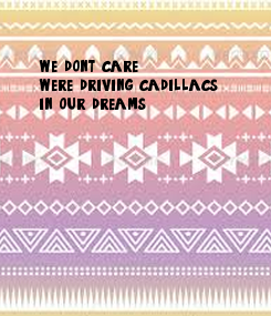 Poster:      we don't care,    we're driving cadillacs     in our dreams