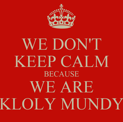 Poster: WE DON'T KEEP CALM BECAUSE WE ARE KLOLY MUNDY