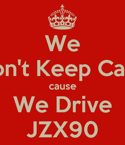 Poster: We Don't Keep Calm cause We Drive JZX90