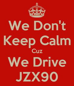 Poster: We Don't Keep Calm Cuz We Drive JZX90
