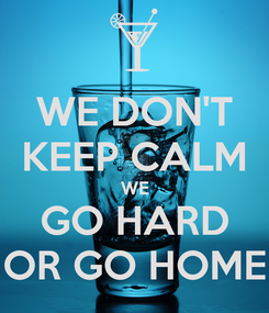 Poster: WE DON'T KEEP CALM WE GO HARD OR GO HOME