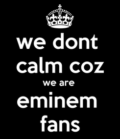Poster: we dont  calm coz we are  eminem  fans