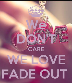 Poster: We DON'T CARE WE LOVE FADE OUT