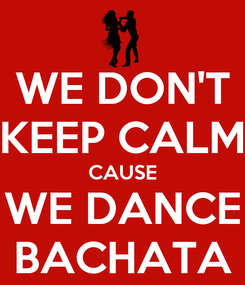 Poster: WE DON'T KEEP CALM CAUSE WE DANCE BACHATA