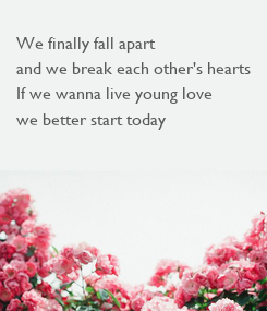 Poster: We finally fall apart and we break each other's hearts If we wanna live young love  we better start today