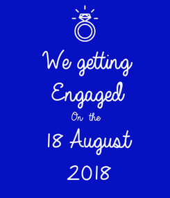 Poster: We getting  Engaged  On  the 18 August  2018