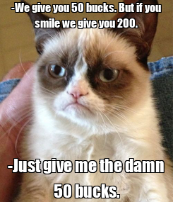 Poster: -We give you 50 bucks. But if you smile we give you 200. -Just give me the damn 50 bucks.