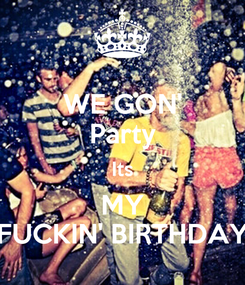 Poster: WE GON' Party Its MY FUCKIN' BIRTHDAY