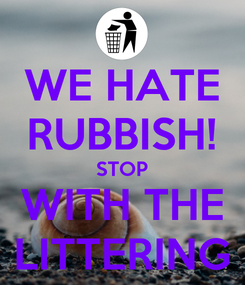 Poster: WE HATE RUBBISH! STOP WITH THE LITTERING