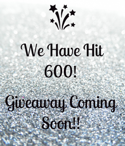 Poster: We Have Hit 600!   Giveaway Coming  Soon!!