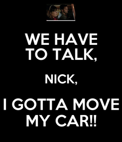 Poster: WE HAVE TO TALK, NICK, I GOTTA MOVE MY CAR!!