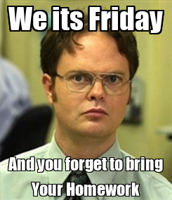 Poster: We its Friday And you forget to bring Your Homework