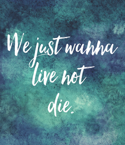 Poster: We just wanna live not die.