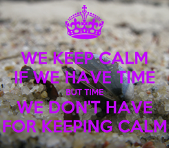 Poster: WE KEEP CALM IF WE HAVE TIME BUT TIME WE DON'T HAVE FOR KEEPING CALM
