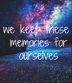 Poster: we keep these  memories for  ourselves
