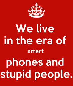 Poster: We live  in the era of  smart  phones and  stupid people.