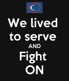 Poster: We lived  to serve  AND Fight  ON